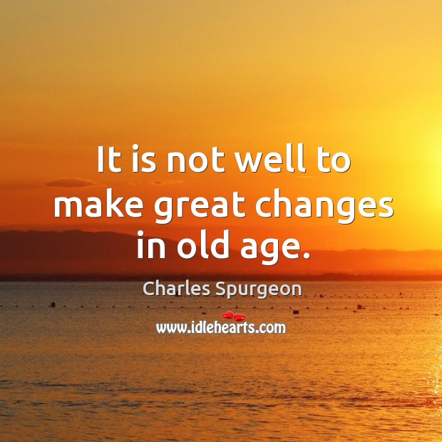 It is not well to make great changes in old age. Image