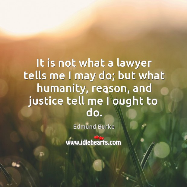 Image, It is not what a lawyer tells me I may do; but what humanity, reason, and justice tell me I ought to do.