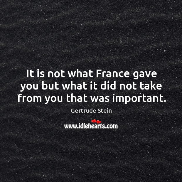 It is not what france gave you but what it did not take from you that was important. Image