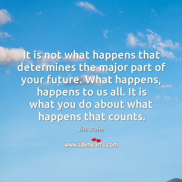 It is not what happens that determines the major part of your future. Image