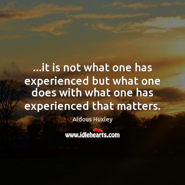 Image, …it is not what one has experienced but what one does with