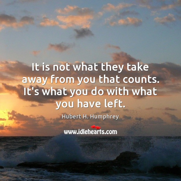 Image, It is not what they take away from you that counts. It's