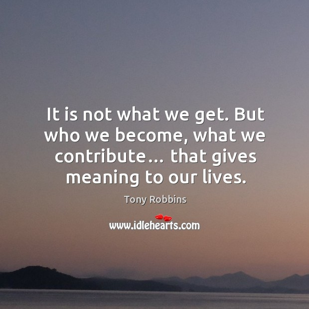 Image, It is not what we get. But who we become, what we contribute… that gives meaning to our lives.