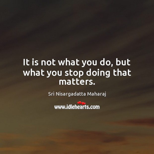 It is not what you do, but what you stop doing that matters. Sri Nisargadatta Maharaj Picture Quote