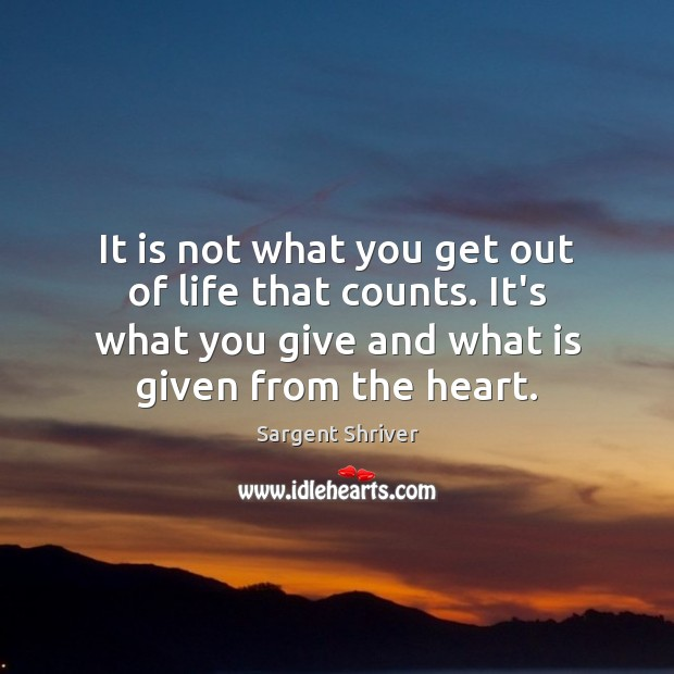 Image, It is not what you get out of life that counts. It's