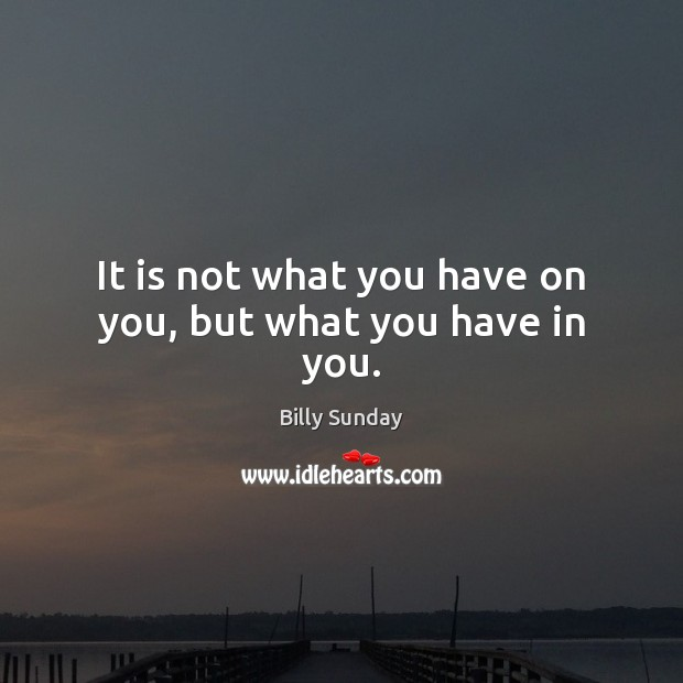 It is not what you have on you, but what you have in you. Billy Sunday Picture Quote