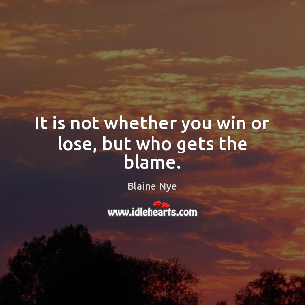 It is not whether you win or lose, but who gets the blame. Image