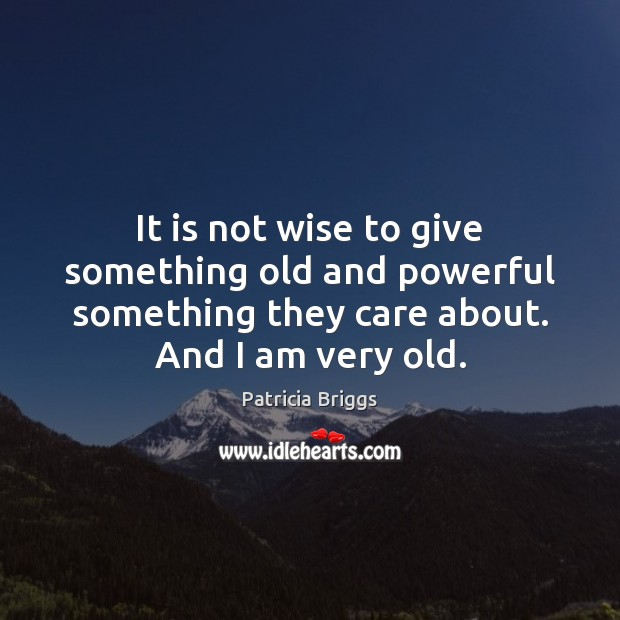 It is not wise to give something old and powerful something they Patricia Briggs Picture Quote
