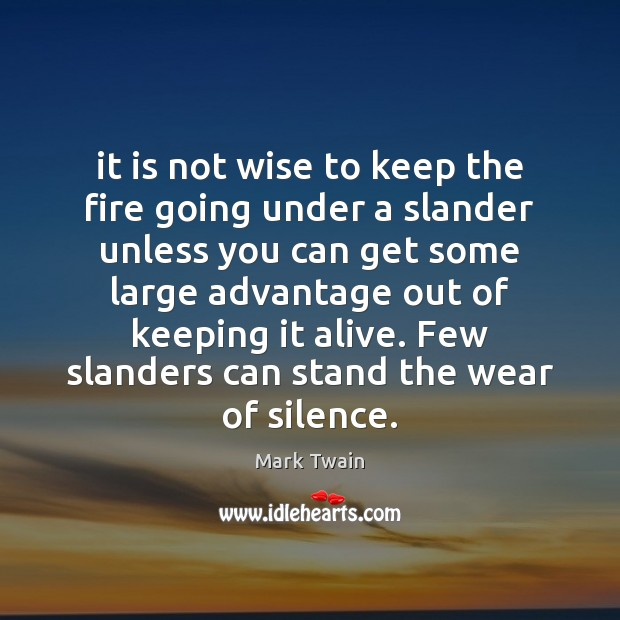 It is not wise to keep the fire going under a slander Image