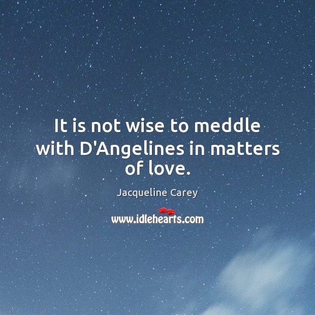 It is not wise to meddle with D'Angelines in matters of love. Jacqueline Carey Picture Quote