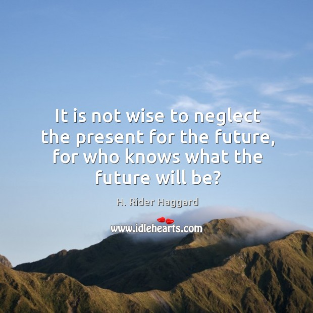 It is not wise to neglect the present for the future, for H. Rider Haggard Picture Quote