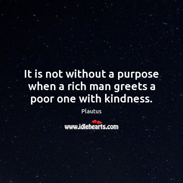 It is not without a purpose when a rich man greets a poor one with kindness. Plautus Picture Quote