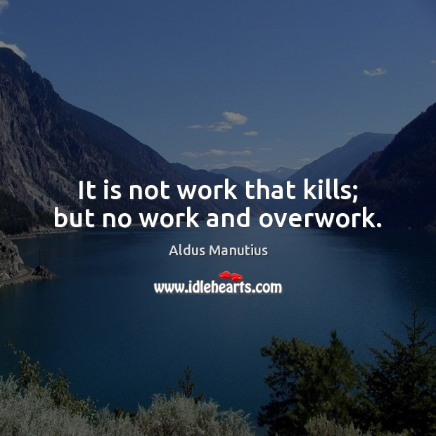Image, It is not work that kills; but no work and overwork.