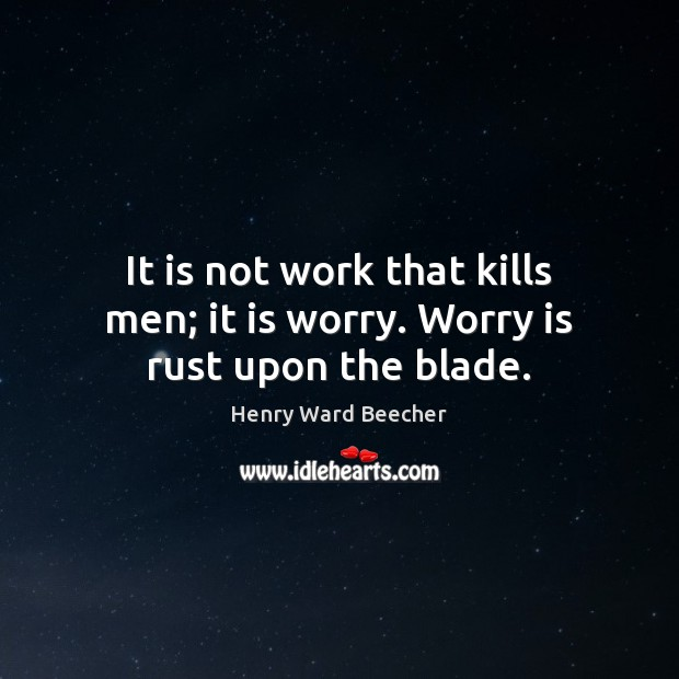 Image, It is not work that kills men; it is worry. Worry is rust upon the blade.