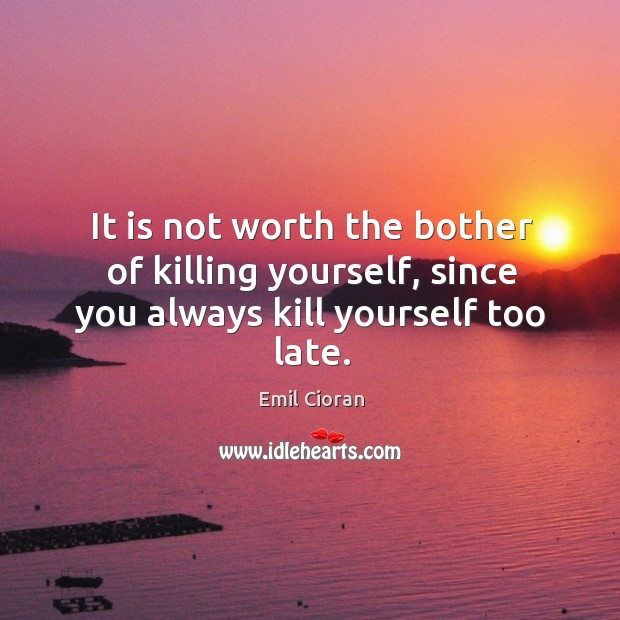 It is not worth the bother of killing yourself, since you always kill yourself too late. Emil Cioran Picture Quote