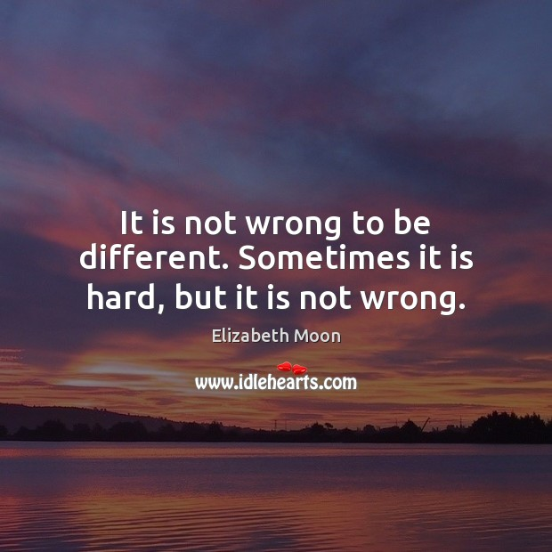 It is not wrong to be different. Sometimes it is hard, but it is not wrong. Elizabeth Moon Picture Quote
