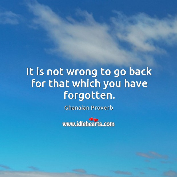 It is not wrong to go back for that which you have forgotten. Ghanaian Proverbs Image