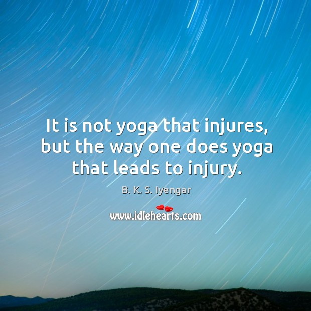 It is not yoga that injures, but the way one does yoga that leads to injury. Image