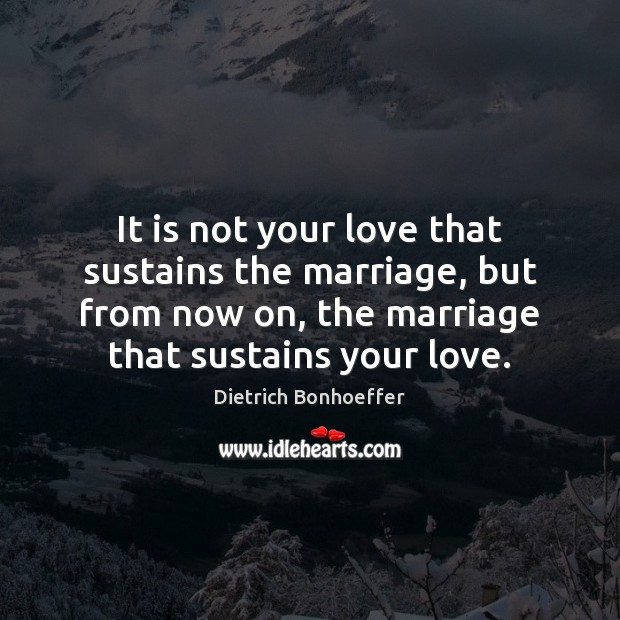 It is not your love that sustains the marriage, but from now Dietrich Bonhoeffer Picture Quote