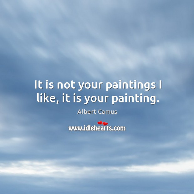 Image, It is not your paintings I like, it is your painting.