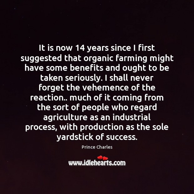 It is now 14 years since I first suggested that organic farming might Prince Charles Picture Quote