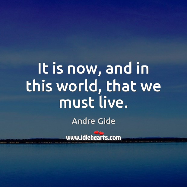 It is now, and in this world, that we must live. Andre Gide Picture Quote