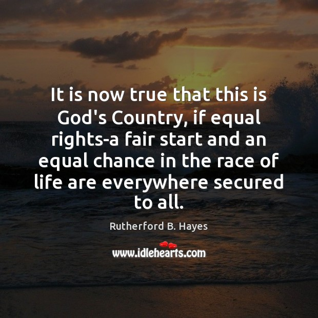 It is now true that this is God's Country, if equal rights-a Rutherford B. Hayes Picture Quote