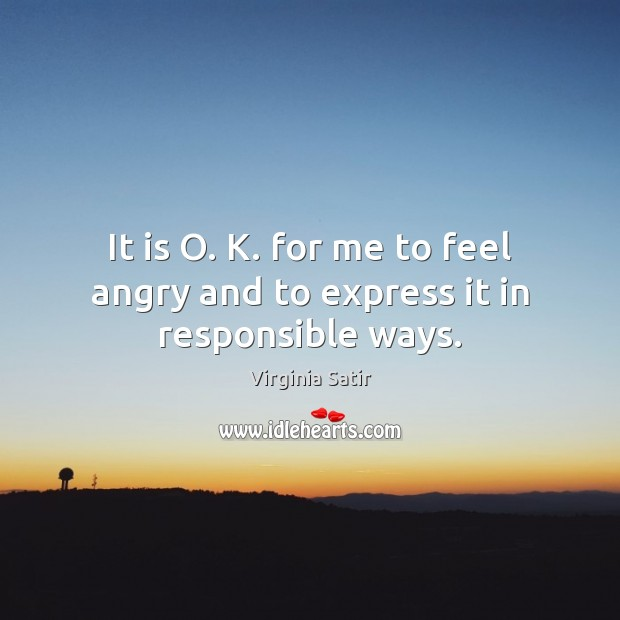 It is O. K. for me to feel angry and to express it in responsible ways. Virginia Satir Picture Quote