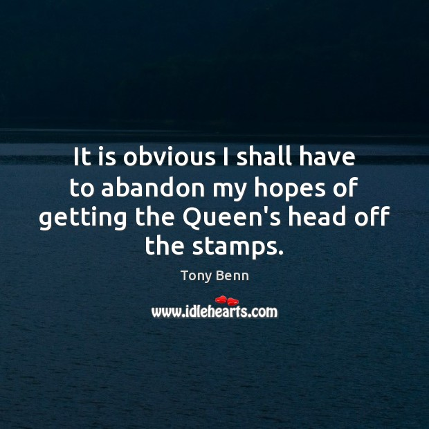 It is obvious I shall have to abandon my hopes of getting the Queen's head off the stamps. Image