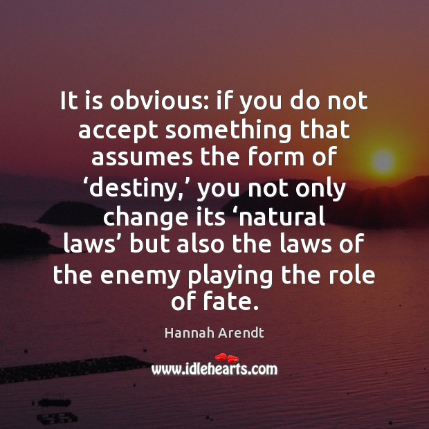 It is obvious: if you do not accept something that assumes the Hannah Arendt Picture Quote