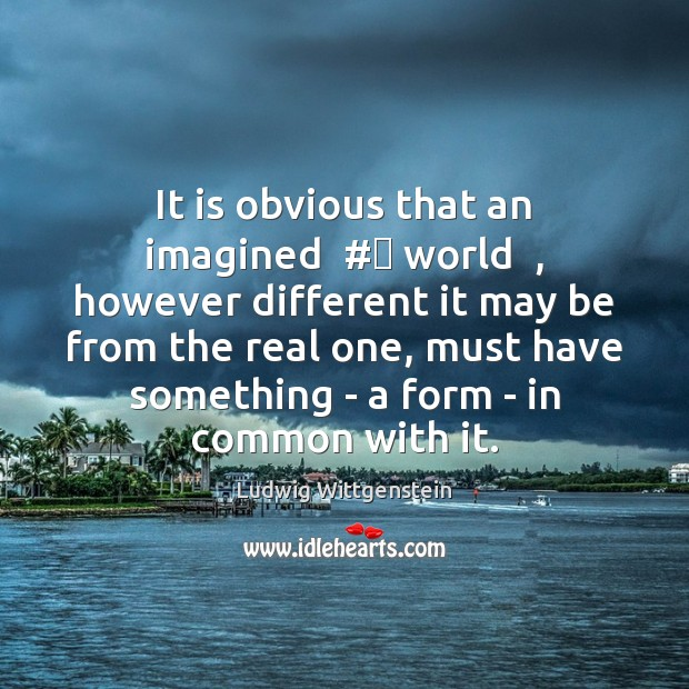 It is obvious that an imagined  # world  , however different it may be Image