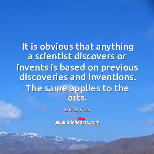 It is obvious that anything a scientist discovers or invents is based on previous discoveries and inventions Image