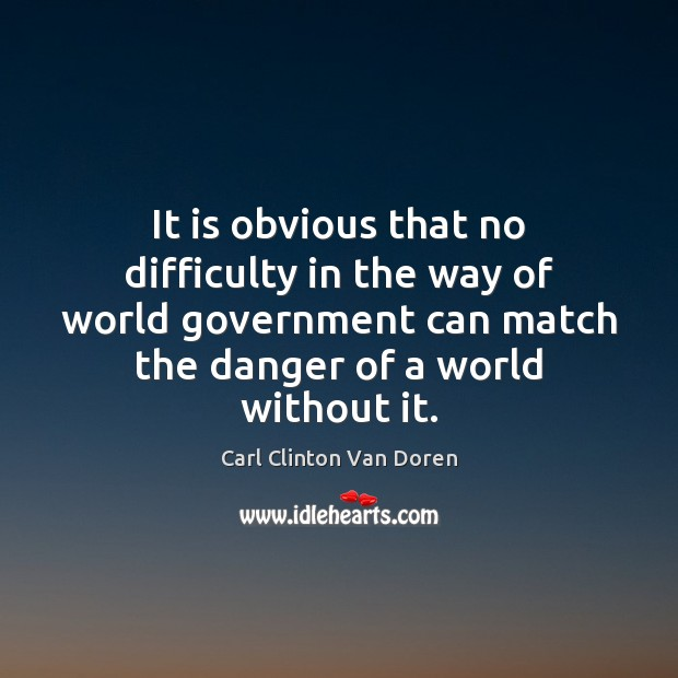 It is obvious that no difficulty in the way of world government Image