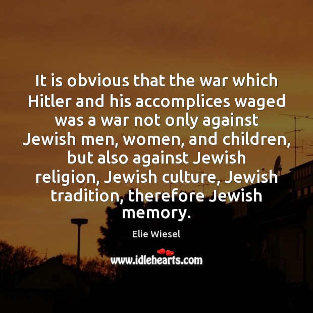It is obvious that the war which Hitler and his accomplices waged Elie Wiesel Picture Quote