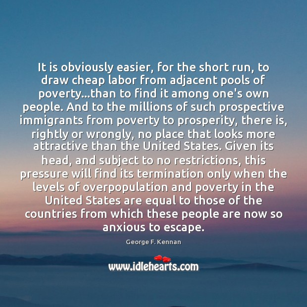 It is obviously easier, for the short run, to draw cheap labor George F. Kennan Picture Quote
