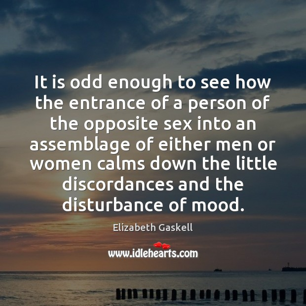 It is odd enough to see how the entrance of a person Elizabeth Gaskell Picture Quote