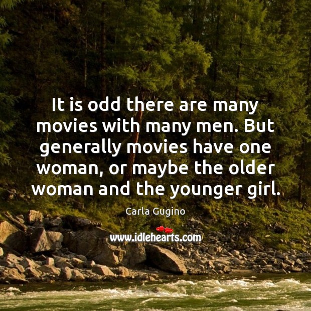 It is odd there are many movies with many men. But generally Carla Gugino Picture Quote