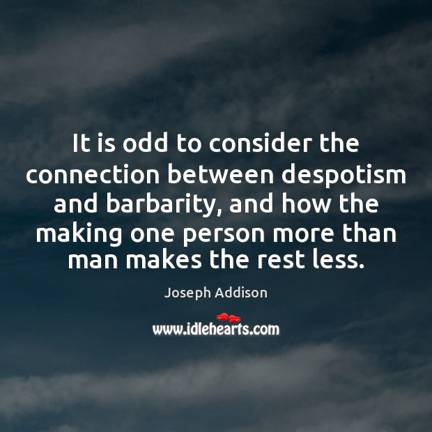 It is odd to consider the connection between despotism and barbarity, and Joseph Addison Picture Quote