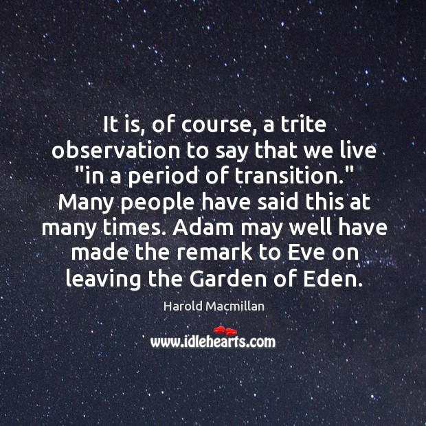 """It is, of course, a trite observation to say that we live """" Harold Macmillan Picture Quote"""
