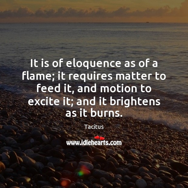 It is of eloquence as of a flame; it requires matter to Tacitus Picture Quote