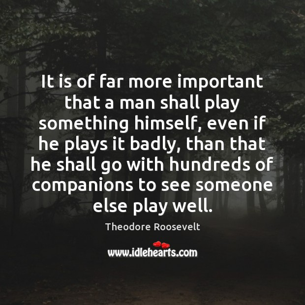 It is of far more important that a man shall play something Image
