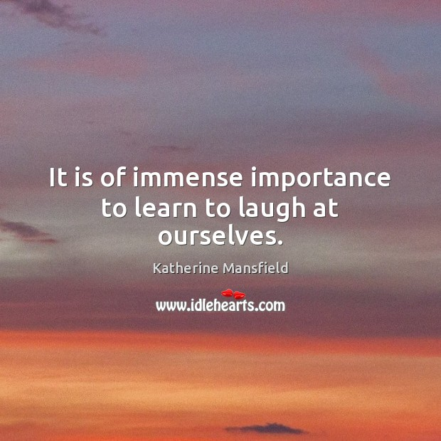 It is of immense importance to learn to laugh at ourselves. Katherine Mansfield Picture Quote
