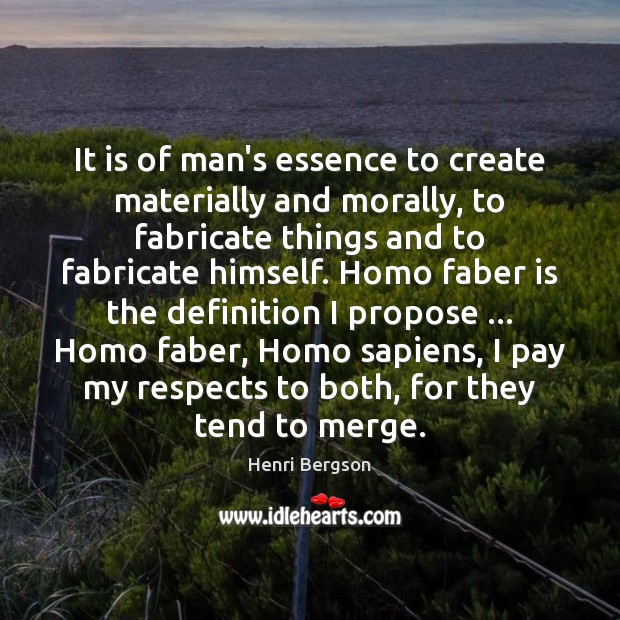It is of man's essence to create materially and morally, to fabricate Henri Bergson Picture Quote