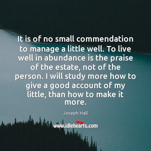 It is of no small commendation to manage a little well. To Joseph Hall Picture Quote