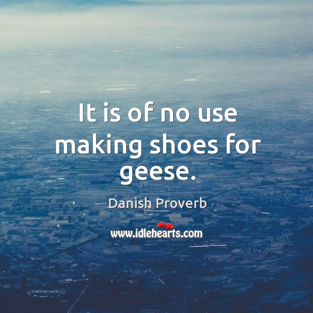 It is of no use making shoes for geese. Danish Proverbs Image