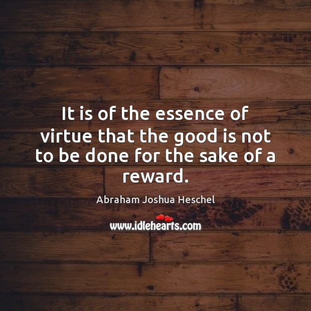 It is of the essence of virtue that the good is not to be done for the sake of a reward. Abraham Joshua Heschel Picture Quote