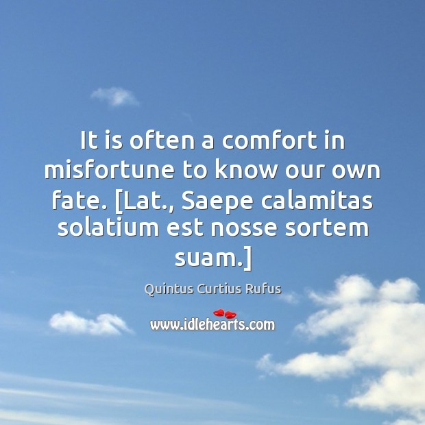It is often a comfort in misfortune to know our own fate. [ Image