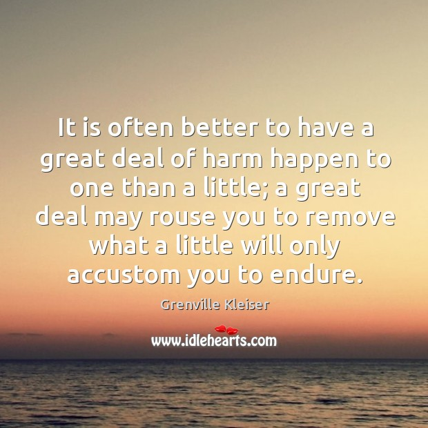 It is often better to have a great deal of harm happen to one than a little; Grenville Kleiser Picture Quote