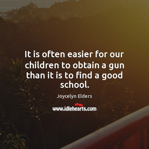 It is often easier for our children to obtain a gun than it is to find a good school. Joycelyn Elders Picture Quote