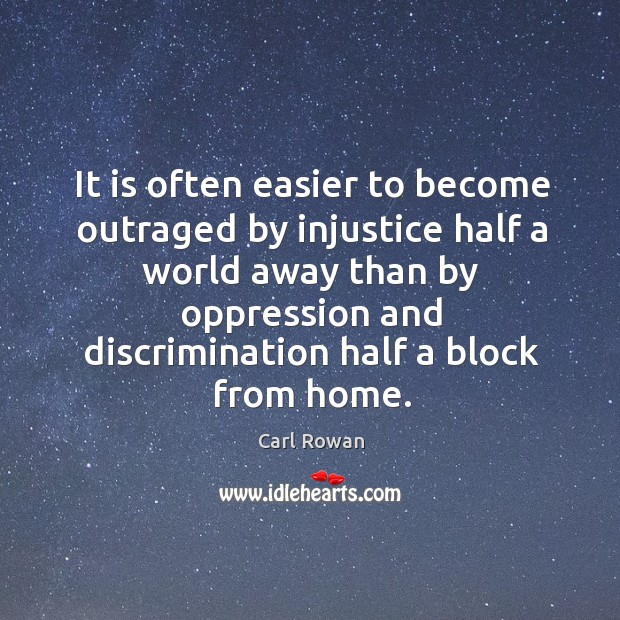 It is often easier to become outraged by injustice half a world away than by oppression and discrimination half a block from home. Image